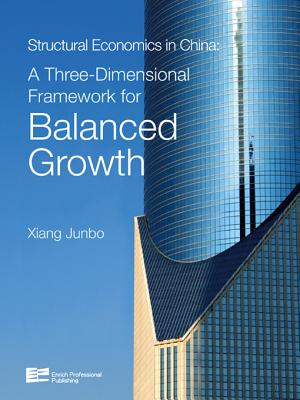 Structural Economics in China: A Three-Dimensional Framework for Balanced Growth - Xiang, Junbo