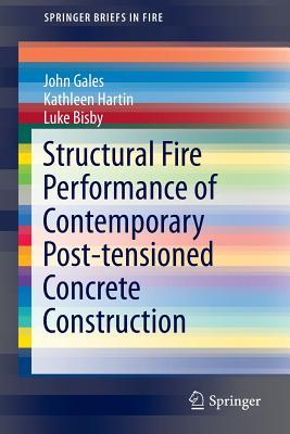 Structural Fire Performance of Contemporary Post-Tensioned Concrete Construction - Gales, John, and Hartin, Kathleen, and Bisby, Luke