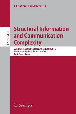 Structural Information and Communication Complexity 2015: 22nd International Colloquium, Sirocco 2015, Montserrat, Spain, July 15-17, 2015. Revised Selected Papers - Scheideler, Christian (Editor)