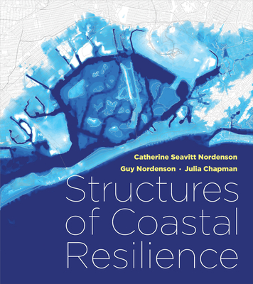 Structures of Coastal Resilience - Seavitt Nordenson, Catherine, and Nordenson, Guy, and Chapman, Julia