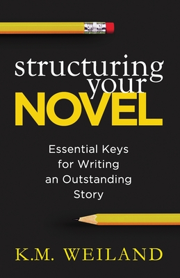 Structuring Your Novel: Essential Keys for Writing an Outstanding Story - Weiland, K M