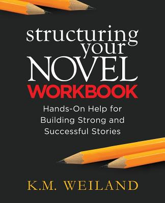 Structuring Your Novel Workbook: Hands-On Help for Building Strong and Successful Stories - Weiland, K M