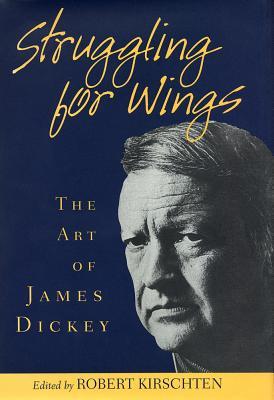 Struggling for Wings: The Art of James Dickey - Kirschten, Robert (Editor)