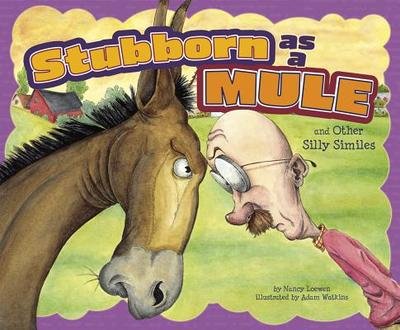Stubborn as a Mule and Other Silly Similes - Loewen, Nancy