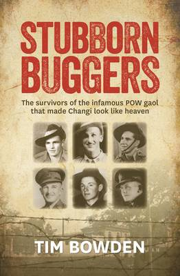 Stubborn Buggers: The Survivors of the Infamous POW Gaol That Made Changi Look Like Heaven - Bowden, Tim