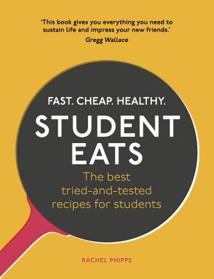 Student Eats: Fast, Cheap, Healthy - the best tried-and-tested recipes for students - Phipps, Rachel
