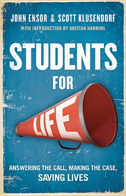 Students for Life: Answering the Call, Making the Case, Saving Lives - Ensor, John, and Klusendorf, Scott, and Hawkins, Kristan (Foreword by)
