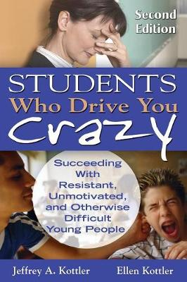 Students Who Drive You Crazy: Succeeding with Resistant, Unmotivated, and Otherwise Difficult Young People - Kottler, Jeffrey a, and Kottler, Ellen, Ms.