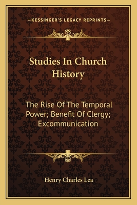 Studies in Church History: The Rise of the Temporal Power; Benefit of Clergy; Excommunication - Lea, Henry Charles