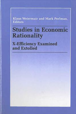 Studies in Economic Rationality: X-Efficiency Examined and Extolled - Weiermair, Klaus (Editor), and Perlman, Mark (Editor)