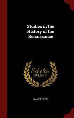 Studies in the History of the Renaissance - Pater, Walter