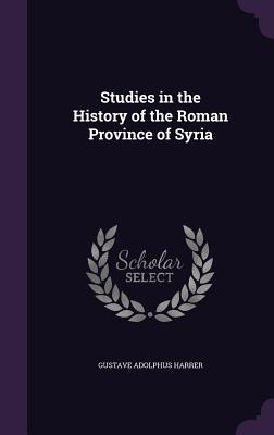 Studies in the History of the Roman Province of Syria - Harrer, Gustave Adolphus