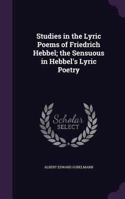 Studies in the Lyric Poems of Friedrich Hebbel; The Sensuous in Hebbel's Lyric Poetry - Gubelmann, Albert Edward