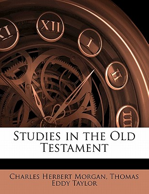 Studies in the Old Testament - Morgan, Charles Herbert 1852-, and Taylor, Thomas Eddy Joint Author (Creator)