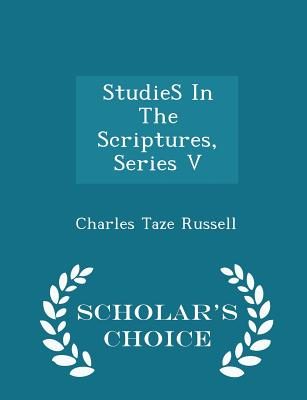 Studies in the Scriptures, Series V - Scholar's Choice Edition - Russell, Charles Taze