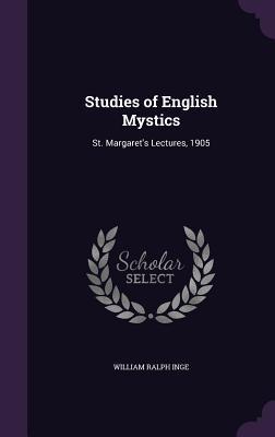 Studies of English Mystics: St. Margaret's Lectures, 1905 - Inge, William Ralph
