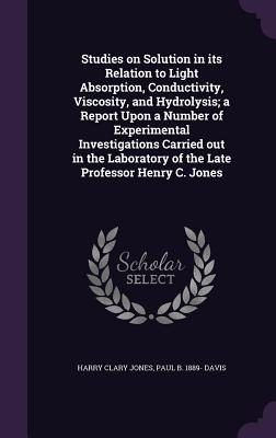 Studies on Solution in Its Relation to Light Absorption, Conductivity, Viscosity, and Hydrolysis; A Report Upon a Number of Experimental Investigations Carried Out in the Laboratory of the Late Professor Henry C. Jones - Jones, Harry Clary, and Davis, Paul B 1889-