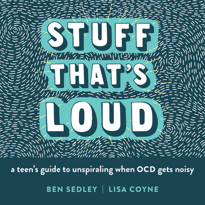 Stuff That's Loud: A Teen's Guide to Unspiraling When Ocd Gets Noisy - Sedley, Ben, PhD, and Coyne, Lisa W, PhD