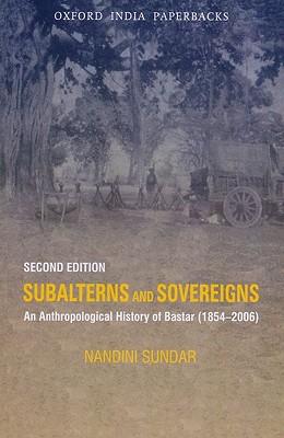 Subalterns and Sovereigns: An Anthropological History of Bastar (1854-2006) - Sundar, Nandini, Dr.