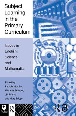 Subject Learning in the Primary Curriculum: Issues in English, Science and Maths - Murphy, P
