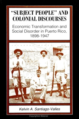 Subject People/Colonial: Economic Transformation and Social Disorder in Puerto Rico, 1898-1947 - Santiago-Valles, Kelvin A