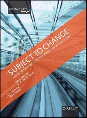 Subject to Change: Creating Great Products & Services for an Uncertain World: Adaptive Path on Design - Merholz, Peter, and Wilkens, Todd, and Schauer, Brandon
