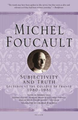 Subjectivity and Truth: Lectures at the Collège de France, 1980-1981 - Foucault, Michel, and Gros, Frédéric (Editor), and Ewald, François (Editor)