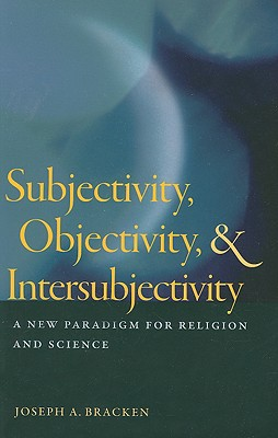 Subjectivity, Objectivity, & Intersubjectivity: A New Paradigm for Religion and Science - Bracken, Joseph A, S.J., and Stoeger, William R, S.J. (Foreword by)