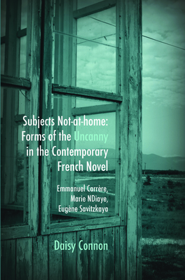 Subjects Not-at-home: Forms of the Uncanny in the Contemporary French Novel: Emmanuel Carrere, Marie NDiaye, Eugene Savitzkaya - Connon, Daisy