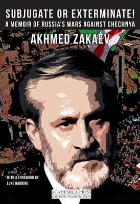 Subjugate or Exterminate!: A Memoir of Russia's Wars Against Chechnya - Zakaev, Akhmed, and Tait, Arch (Translated by), and Harding, Luke (Foreword by)