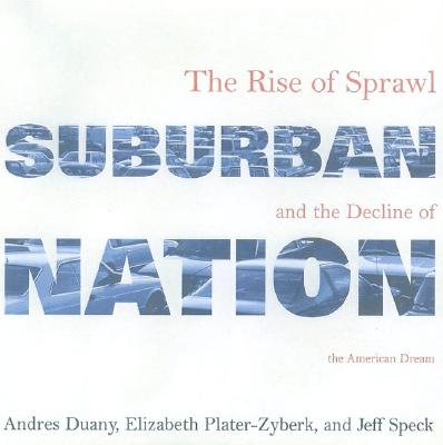 Suburban Nation: The Rise of Sprawl and the Decline of the American Dream - Duany, Andres, and Plater-Zyberk, Elizabeth, and Speck, Jeff
