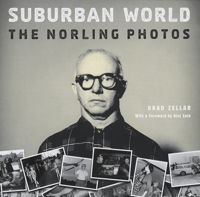 Suburban World: The Norling Photos - Zellar, Brad, and Soth, Alec (Foreword by)