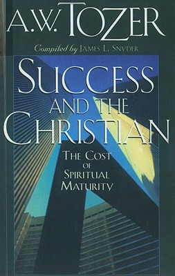 Success and the Christian: The Cost and Criteria of Spiritual Maturity - Tozer, A W, and Snyder, James L, Reverend (Compiled by)