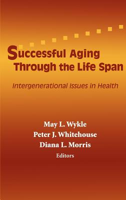 Successful Aging Through the Life Span: Intergenerational Issues in Health - Wykle, May L, Professor, PhD, RN, Faan (Editor), and Whitehouse, Peter J, MD, PhD (Editor)