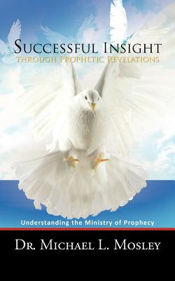 Successful Insight Through Prophetic Revelations: Understanding the Ministry of Prophecy - Mosley, Dr Michael L