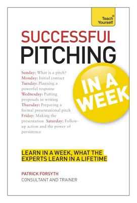 Successful Pitching For Business In A Week: Teach Yourself - Forsyth, Patrick