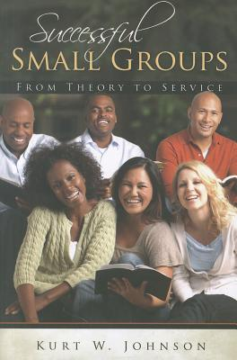 Successful Small Groups: From Theory to Reality - Johnson, Kurt W
