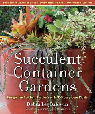 Succulent Container Gardens: Design Eye-Catching Displays with 350 Easy-Care Plants - Baldwin, Debra Lee