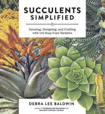Succulents Simplified: Growing, Designing, and Crafting with 100 Easy-Care Varieties - Baldwin, Debra Lee
