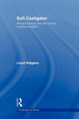 Sufi Castigator: Ahmad Kasravi and the Iranian Mystical Tradition - Ridgeon, Lloyd