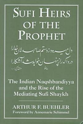 Sufi Heirs of the Prophet: The Indian Naqshbandiyya and the Rise of the Mediating Sufi Shaykh - Buehler, Arthur F, and Denny, Frederick Mathewson (Editor), and Schimmel, Annemarie (Foreword by)