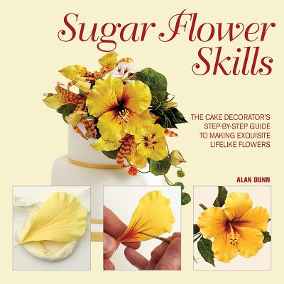 Sugar Flower Skills: The Cake Decorator's Step-By-Step Guide to Making Exquisite Lifelike Flowers - Dunn, Alan