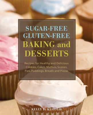 Sugar-Free Gluten-Free Baking and Desserts: Recipes for Healthy and Delicious Cookies, Cakes, Muffins, Scones, Pies, Puddings, Breads and Pizzas - Keough, Kelly E
