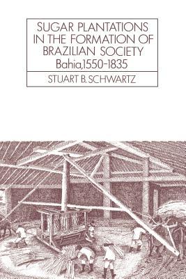 Sugar Plantations in the Formation of Brazilian Society: Bahia, 1550 1835 - Schwartz, Stuart B, and Knight, Alan (Editor)