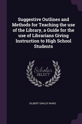 Suggestive Outlines and Methods for Teaching the Use of the Library, a Guide for the Use of Librarians Giving Instruction to High School Students - Ward, Gilbert Oakley