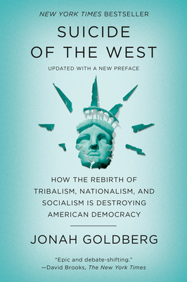 Suicide of the West: How the Rebirth of Tribalism, Nationalism, and Socialism Is Destroying American Democracy - Goldberg, Jonah
