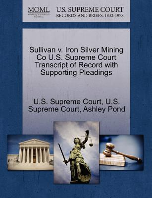Sullivan V. Iron Silver Mining Co U.S. Supreme Court Transcript of Record with Supporting Pleadings - Pond, Ashley, and U S Supreme Court (Creator)