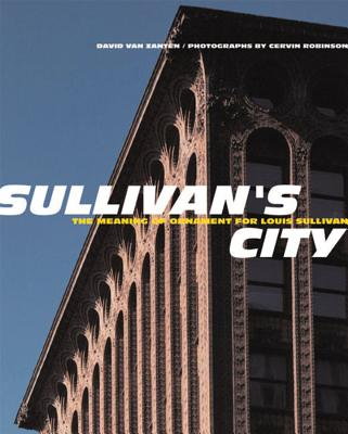 Sullivan's City: The Meaning of Ornament for Louis Sullivan - Van Zanten, David, and Robinson, Cervin (Photographer)