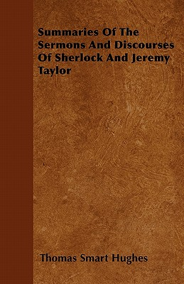 Summaries of the Sermons and Discourses of Sherlock and Jeremy Taylor - Hughes, Thomas Smart