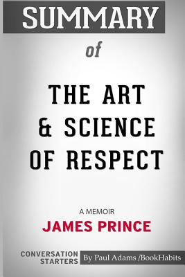 Summary of The Art and Science of Respect: A Memoir by James Prince: Conversation Starters - Bookhabits, Paul Adams